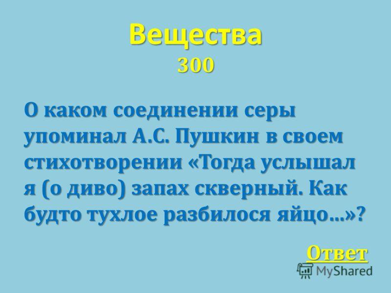 Вещества 300 О каком соединении серы упоминал А. С. Пушкин в своем стихотворении « Тогда услышал я ( о диво ) запах скверный. Как будто тухлое разбилося яйцо …»? Ответ