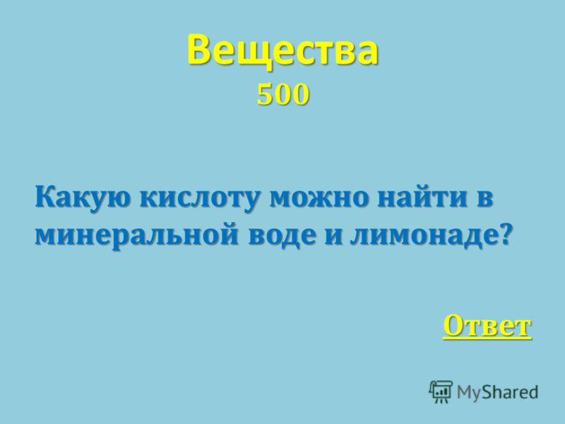 Вещества 500 Какую кислоту можно найти в минеральной воде и лимонаде ? Ответ