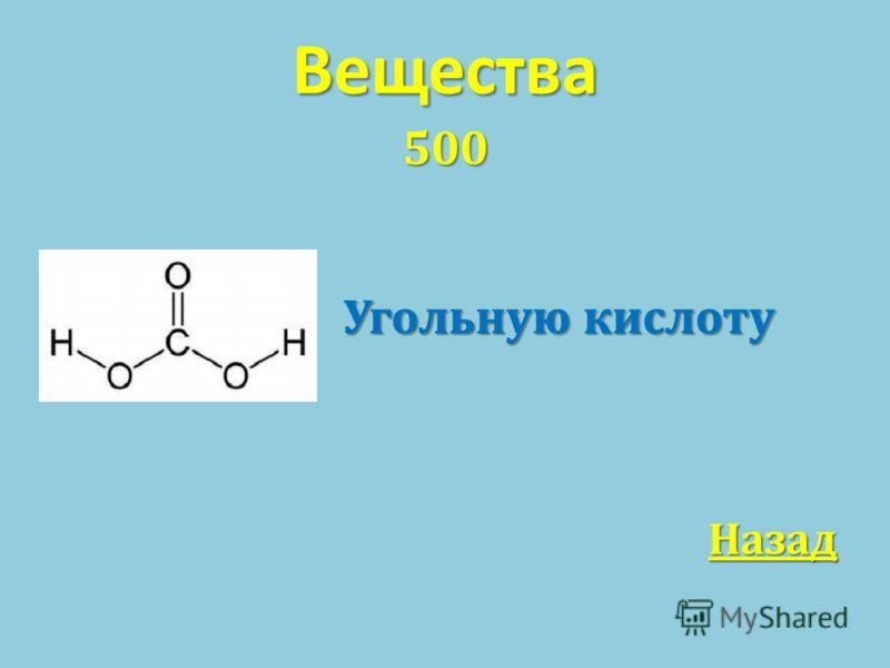 Вещества 500 Угольную кислоту Угольную кислоту Назад