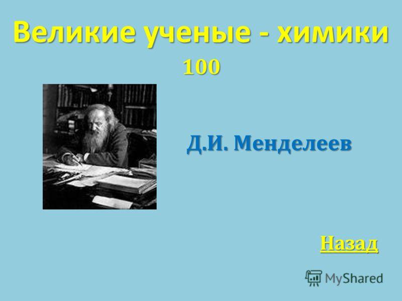 Великие ученые - химики 100 Д. И. Менделеев Д. И. Менделеев Назад