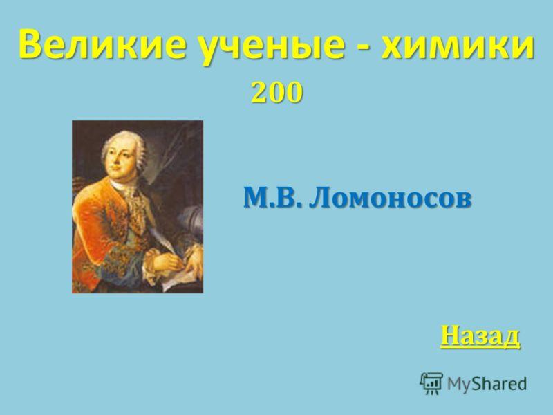 Великие ученые - химики 200 М. В. Ломоносов М. В. Ломоносов Назад