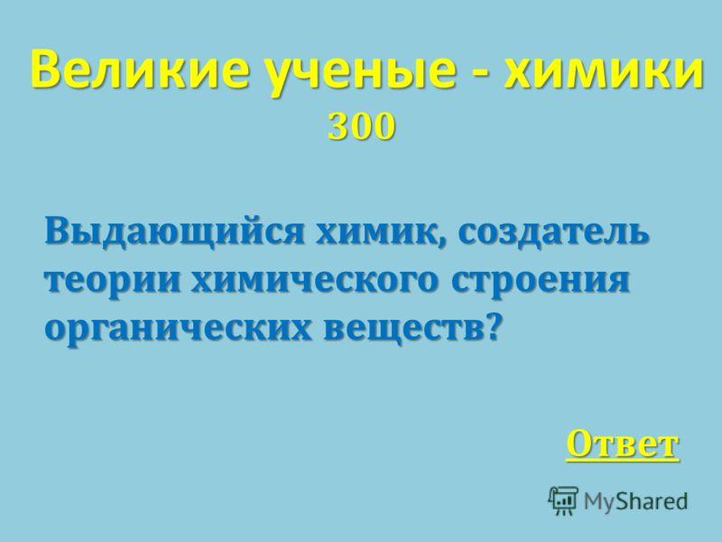 Великие ученые - химики 300 Выдающийся химик, создатель теории химического строения органических веществ ? Ответ