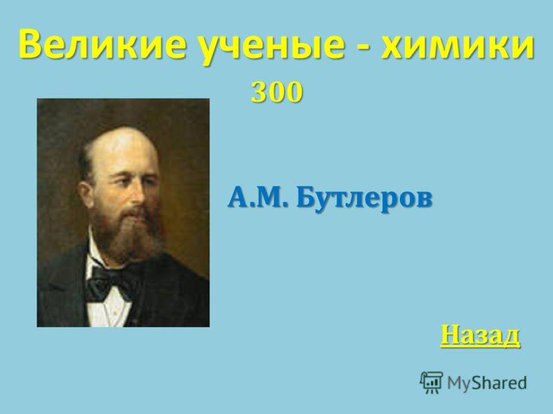 Великие ученые - химики 300 А. М. Бутлеров А. М. Бутлеров Назад