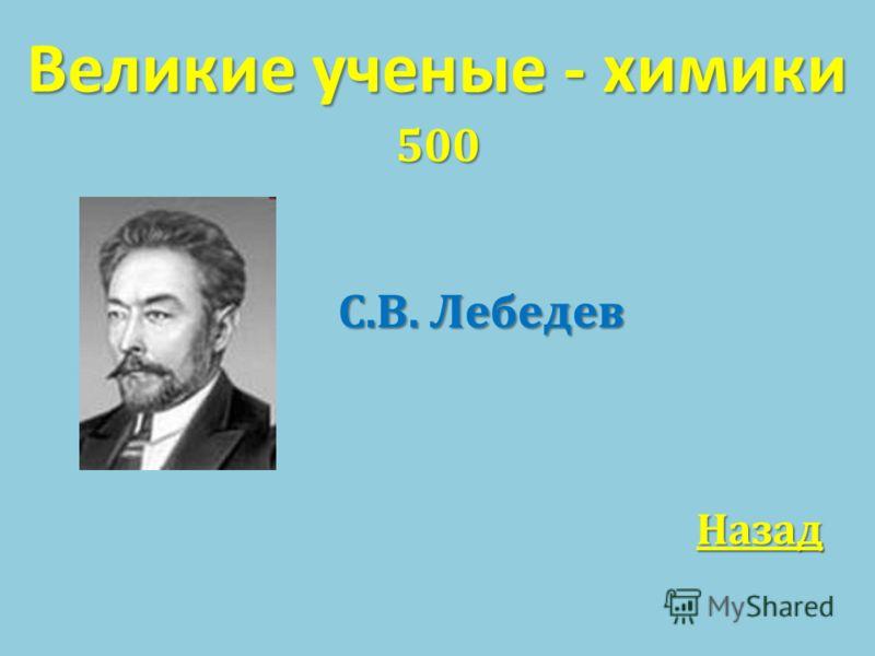 Великие ученые - химики 500 С. В. Лебедев Назад