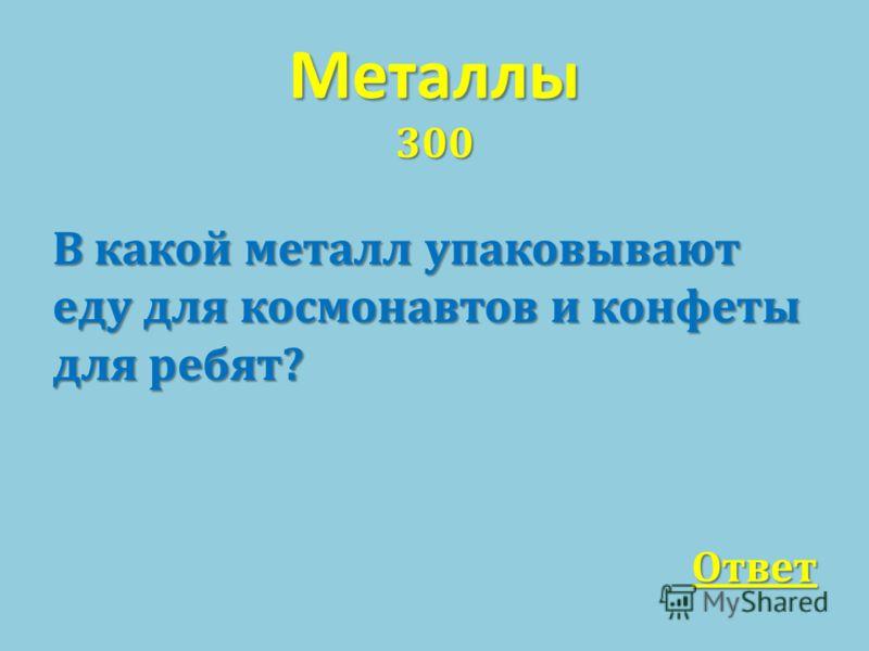 Металлы 300 В какой металл упаковывают еду для космонавтов и конфеты для ребят ? Ответ