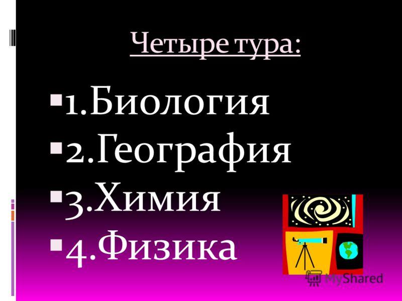 Четыре тура: 1.Биология 2.География 3.Химия 4.Физика