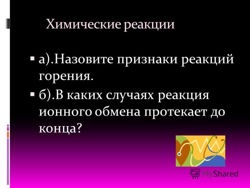 Химические реакции а).Назовите признаки реакций горения. б).В каких случаях реакция ионного обмена протекает до конца?