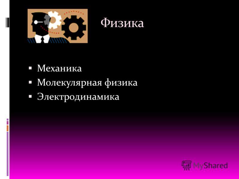 Физика Механика Молекулярная физика Электродинамика