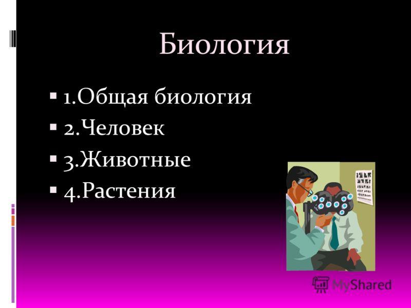 Биология 1.Общая биология 2.Человек 3.Животные 4.Растения
