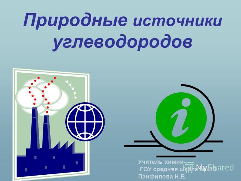 Природные источники углеводородов Учитель химии ГОУ средняя школа 410 Панфилова Н.В.