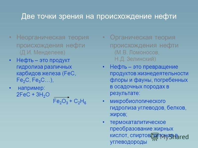 Две точки зрения на происхождение нефти Неорганическая теория происхождения нефти (Д.И. Менделеев) Нефть – это продукт гидролиза различных карбидов железа (FeC, Fe 2 C, Fe 3 C…), например: 2FeC + 3H 2 O Fe 2 O 3 + C 2 H 6 Органическая теория происхож