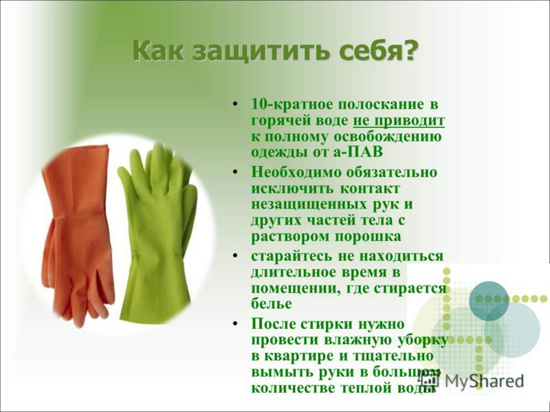 10-кратное полоскание в горячей воде не приводит к полному освобождению одежды от а-ПАВ Необходимо обязательно исключить контакт незащищенных рук и других частей тела с раствором порошка старайтесь не находиться длительное время в помещении, где стир