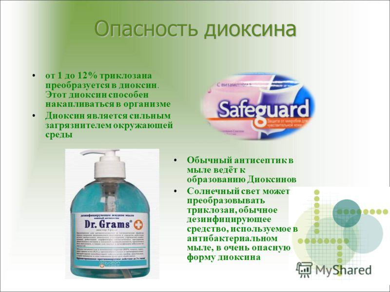 Опасность диоксина от 1 до 12% триклозана преобразуется в диоксин. Этот диоксин способен накапливаться в организме Диоксин является сильным загрязнителем окружающей среды Обычный антисептик в мыле ведёт к образованию Диоксинов Солнечный свет может пр