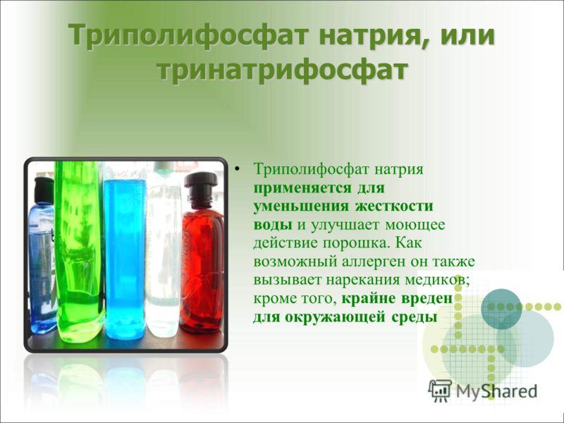 Триполифосфат натрия, или тринатрифосфат Триполифосфат натрия применяется для уменьшения жесткости воды и улучшает моющее действие порошка. Как возможный аллерген он также вызывает нарекания медиков; кроме того, крайне вреден для окружающей среды