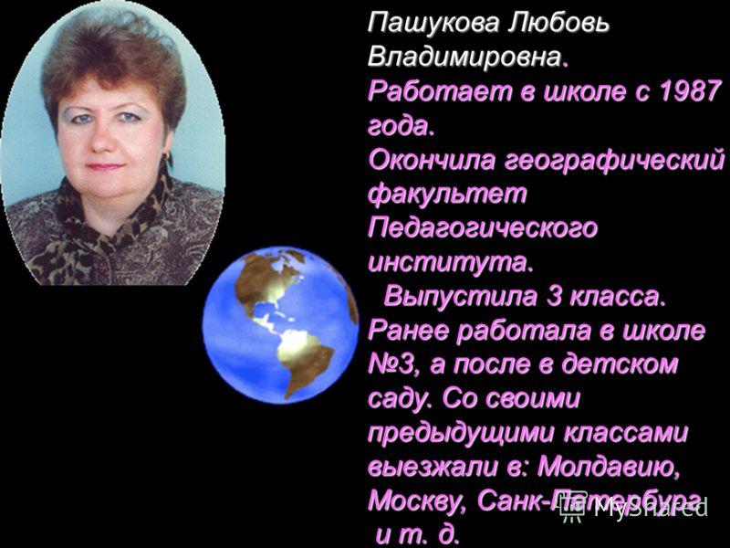 Пашукова Любовь Владимировна. Работает в школе с 1987 года. Окончила географический факультет Педагогического института. Выпустила 3 класса. Выпустила 3 класса. Ранее работала в школе 3, а после в детском саду. Со своими предыдущими классами выезжали