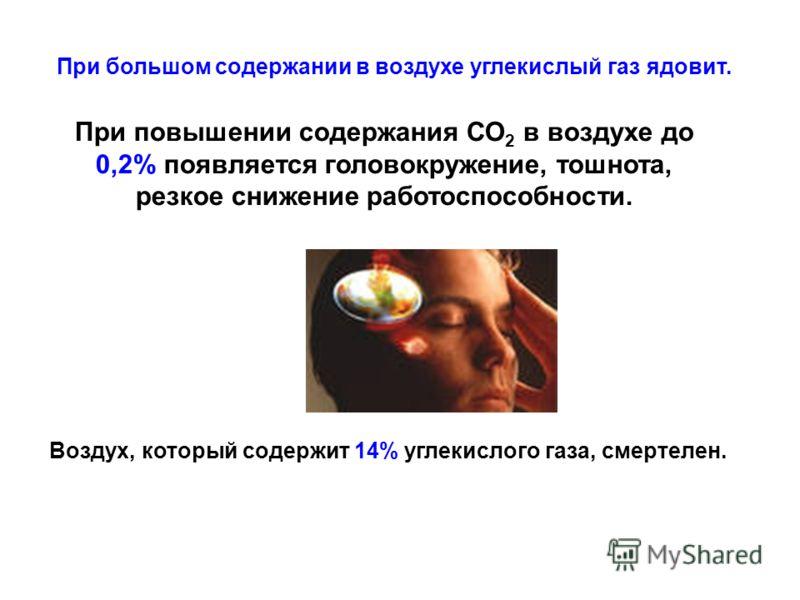 При большом содержании в воздухе углекислый газ ядовит. При повышении содержания СО 2 в воздухе до 0,2% появляется головокружение, тошнота, резкое снижение работоспособности. Воздух, который содержит 14% углекислого газа, смертелен.
