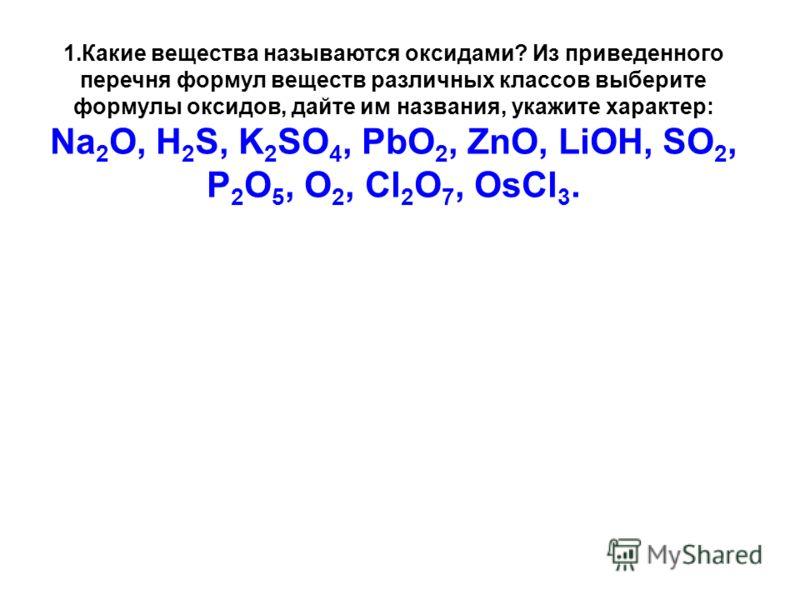 1.Какие вещества называются оксидами? Из приведенного перечня формул веществ различных классов выберите формулы оксидов, дайте им названия, укажите характер: Na 2 O, H 2 S, K 2 SO 4, PbO 2, ZnO, LiOH, SO 2, P 2 O 5, O 2, Cl 2 O 7, OsCl 3.