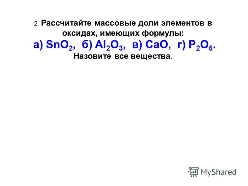 2. Рассчитайте массовые доли элементов в оксидах, имеющих формулы: а) SnO 2, б) Al 2 O 3, в) CaO, г) P 2 O 5. Назовите все вещества.