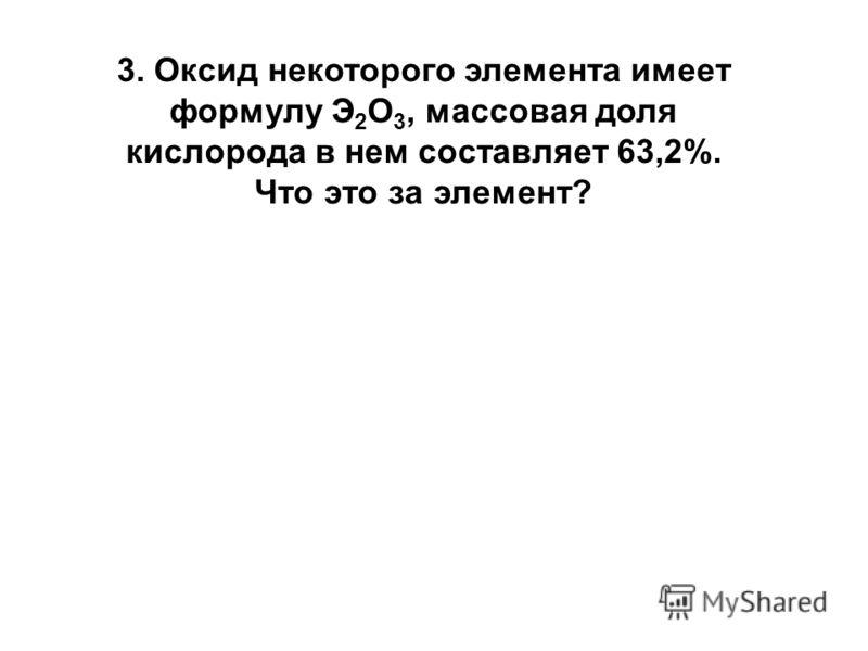 3. Оксид некоторого элемента имеет формулу Э 2 О 3, массовая доля кислорода в нем составляет 63,2%. Что это за элемент?