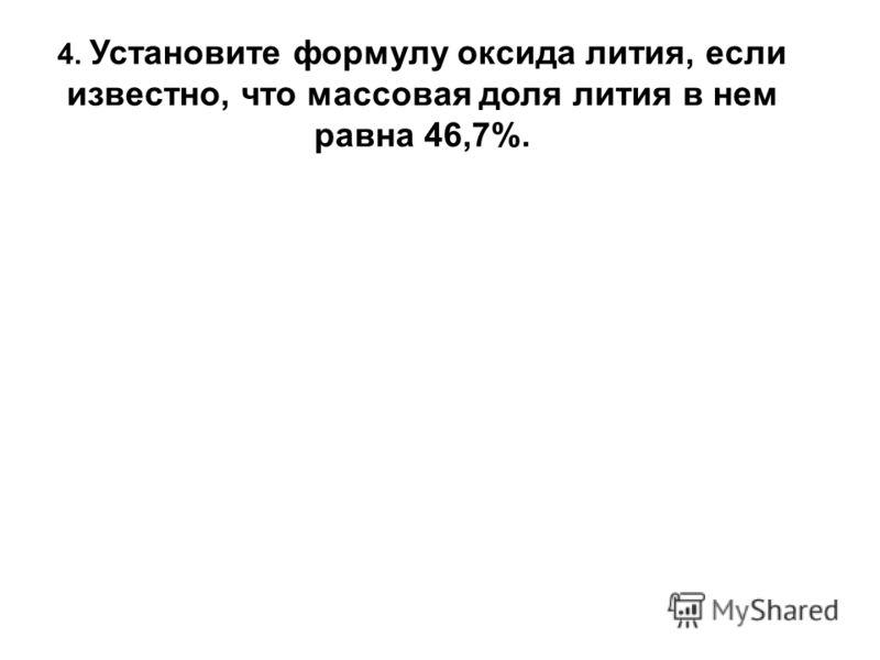 4. Установите формулу оксида лития, если известно, что массовая доля лития в нем равна 46,7%.
