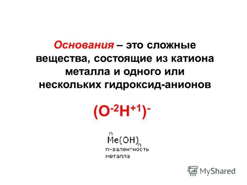 Основания – это сложные вещества, состоящие из катиона металла и одного или нескольких гидроксид-анионов (О -2 Н +1 ) -