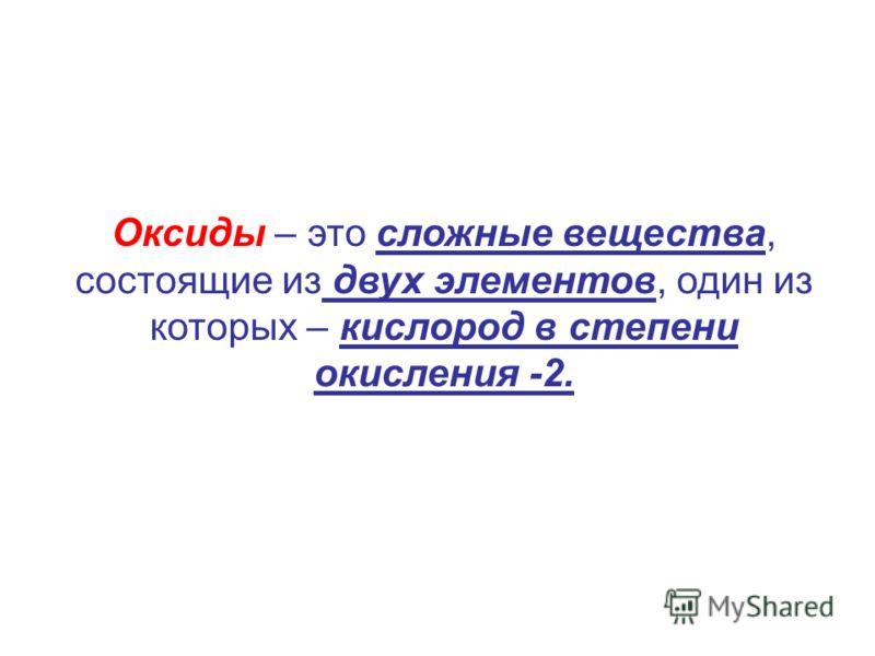 Оксиды – это сложные вещества, состоящие из двух элементов, один из которых – кислород в степени окисления -2.
