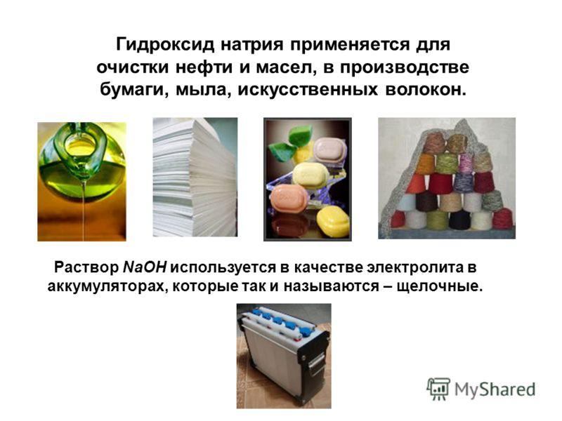Гидроксид натрия применяется для очистки нефти и масел, в производстве бумаги, мыла, искусственных волокон. Раствор NaOH используется в качестве электролита в аккумуляторах, которые так и называются – щелочные.