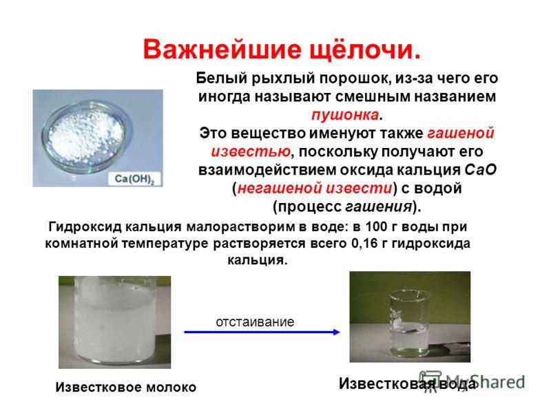 Важнейшие щёлочи. Белый рыхлый порошок, из-за чего его иногда называют смешным названием пушонка. Это вещество именуют также гашеной известью, поскольку получают его взаимодействием оксида кальция СаО (негашеной извести) с водой (процесс гашения). Из