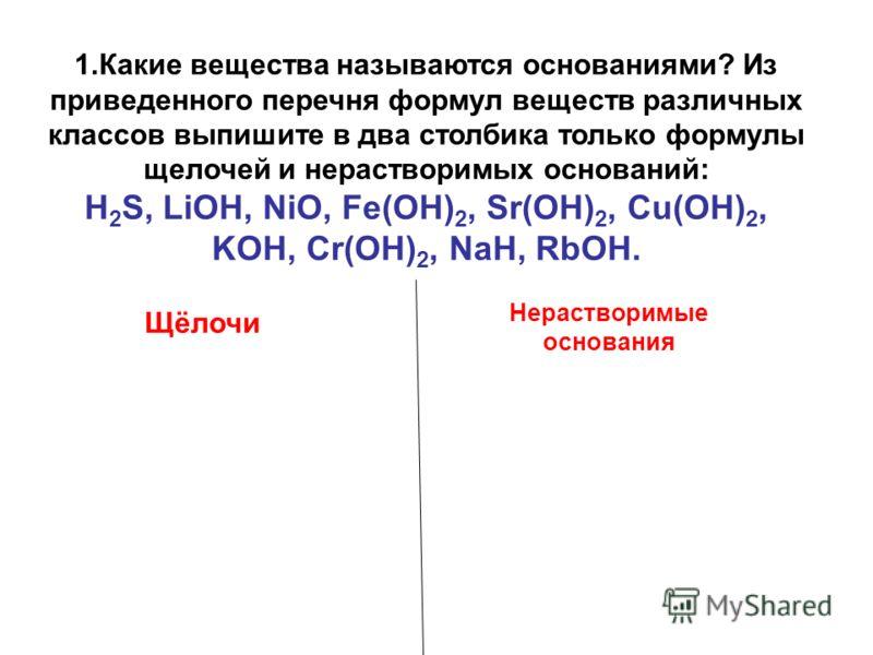 1.Какие вещества называются основаниями? Из приведенного перечня формул веществ различных классов выпишите в два столбика только формулы щелочей и нерастворимых оснований: H 2 S, LiOH, NiO, Fe(OH) 2, Sr(OH) 2, Cu(OH) 2, KOH, Cr(OH) 2, NaH, RbOH. Щёло