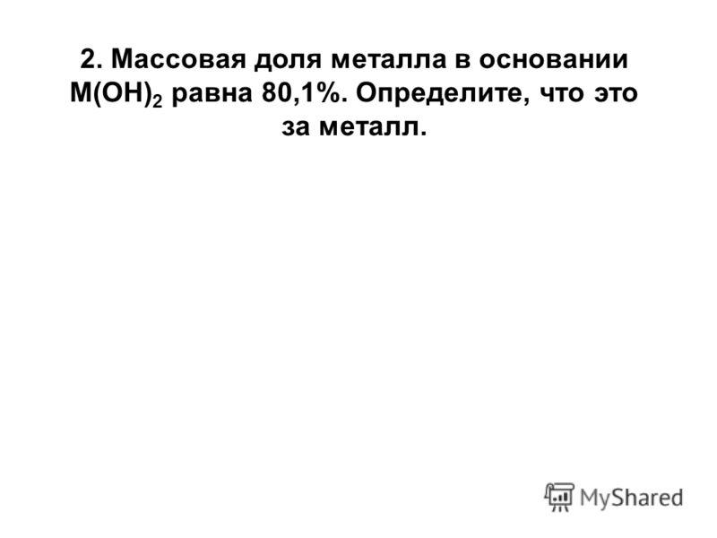 2. Массовая доля металла в основании М(ОН) 2 равна 80,1%. Определите, что это за металл.