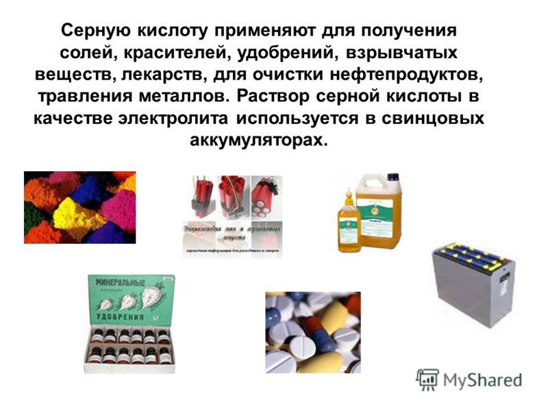 Серную кислоту применяют для получения солей, красителей, удобрений, взрывчатых веществ, лекарств, для очистки нефтепродуктов, травления металлов. Раствор серной кислоты в качестве электролита используется в свинцовых аккумуляторах.
