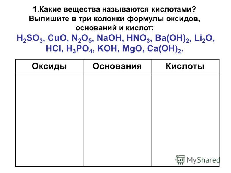 1.Какие вещества называются кислотами? Выпишите в три колонки формулы оксидов, оснований и кислот: H 2 SO 3, CuO, N 2 O 5, NaOH, HNO 3, Ba(OH) 2, Li 2 O, HCl, H 3 PO 4, KOH, MgO, Ca(OH) 2. ОксидыОснованияКислоты