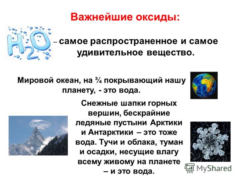 Важнейшие оксиды: – самое распространенное и самое удивительное вещество. Мировой океан, на ¾ покрывающий нашу планету, - это вода. Снежные шапки горных вершин, бескрайние ледяные пустыни Арктики и Антарктики – это тоже вода. Тучи и облака, туман и о