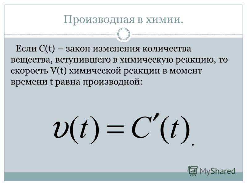 Производная в химии. Если C(t) – закон изменения количества вещества, вступившего в химическую реакцию, то скорость V(t) химической реакции в момент времени t равна производной: