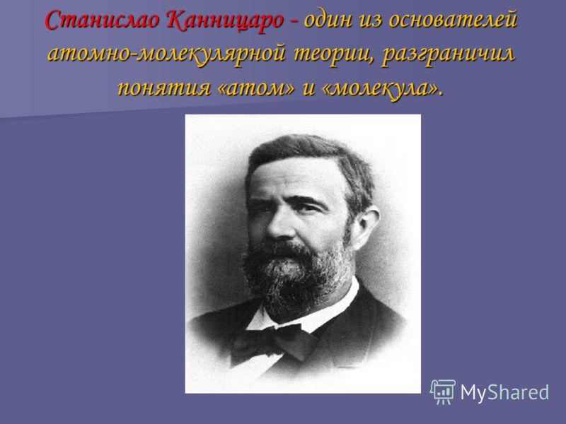 Станислао Канницаро - один из основателей атомно-молекулярной теории, разграничил понятия «атом» и «молекула».
