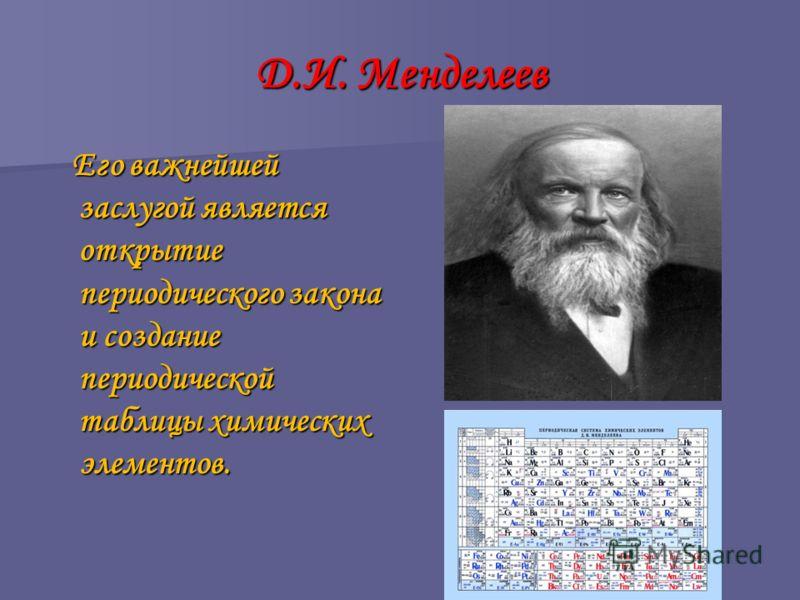 Д.И. Менделеев Его важнейшей заслугой является открытие периодического закона и создание периодической таблицы химических элементов. Его важнейшей заслугой является открытие периодического закона и создание периодической таблицы химических элементов.