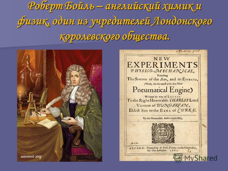 Роберт Бойль – английский химик и физик, один из учредителей Лондонского королевского общества.