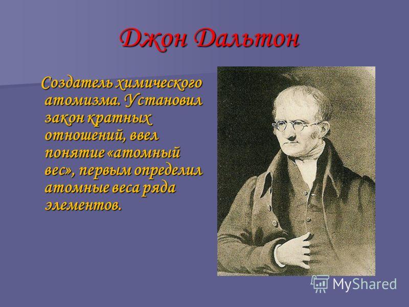 Джон Дальтон Джон Дальтон Создатель химического атомизма. Установил закон кратных отношений, ввел понятие «атомный вес», первым определил атомные веса ряда элементов. Создатель химического атомизма. Установил закон кратных отношений, ввел понятие «ат