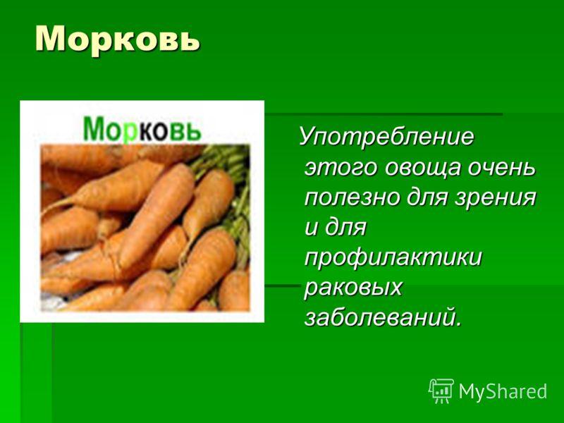 Морковь Употребление этого овоща очень полезно для зрения и для профилактики раковых заболеваний. Употребление этого овоща очень полезно для зрения и для профилактики раковых заболеваний.