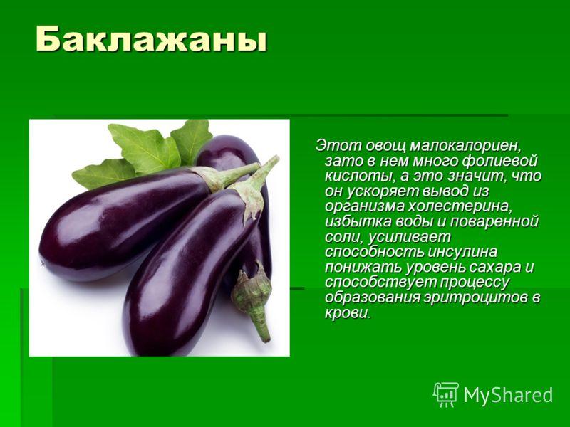 Баклажаны Этот овощ малокалориен, зато в нем много фолиевой кислоты, а это значит, что он ускоряет вывод из организма холестерина, избытка воды и поваренной соли, усиливает способность инсулина понижать уровень сахара и способствует процессу образова