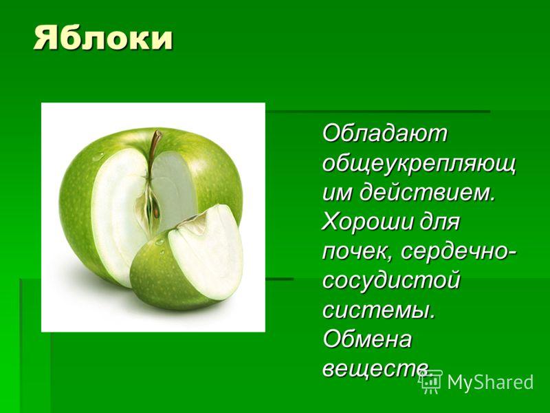 Яблоки Обладают общеукрепляющ им действием. Хороши для почек, сердечно- сосудистой системы. Обмена веществ. Обладают общеукрепляющ им действием. Хороши для почек, сердечно- сосудистой системы. Обмена веществ.