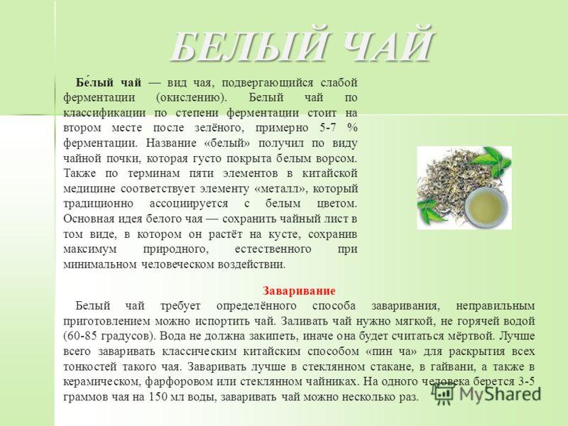 БЕЛЫЙ ЧАЙ Бе́лый чай вид чая, подвергающийся слабой ферментации (окислению). Белый чай по классификации по степени ферментации стоит на втором месте после зелёного, примерно 5-7 % ферментации. Название «белый» получил по виду чайной почки, которая гу