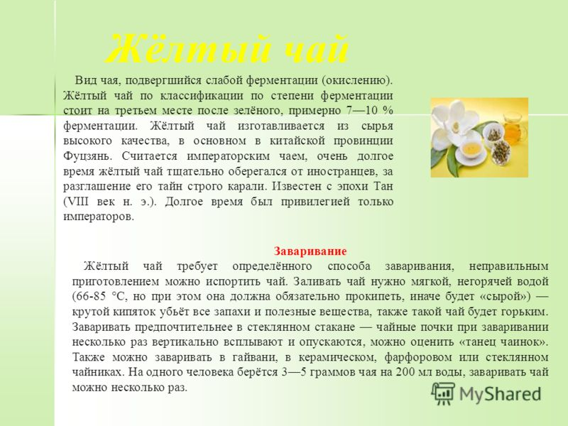 Жёлтый чай Вид чая, подвергшийся слабой ферментации (окислению). Жёлтый чай по классификации по степени ферментации стоит на третьем месте после зелёного, примерно 710 % ферментации. Жёлтый чай изготавливается из сырья высокого качества, в основном в