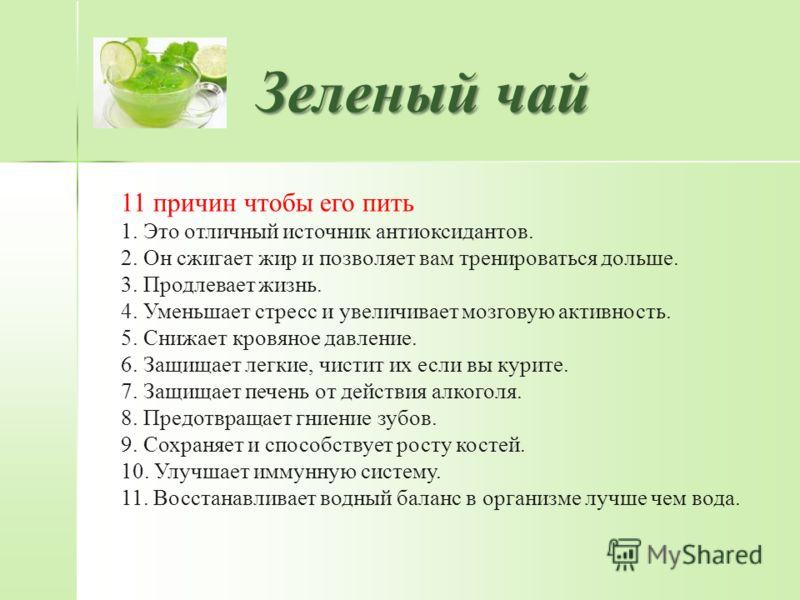 Зеленый чай 11 причин чтобы его пить 1. Это отличный источник антиоксидантов. 2. Он сжигает жир и позволяет вам тренироваться дольше. 3. Продлевает жизнь. 4. Уменьшает стресс и увеличивает мозговую активность. 5. Снижает кровяное давление. 6. Защищае
