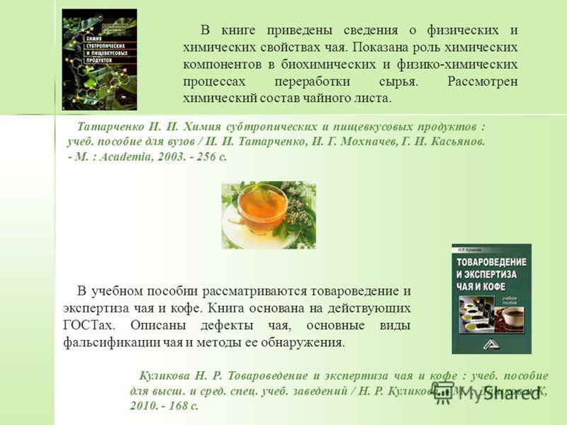 В книге приведены сведения о физических и химических свойствах чая. Показана роль химических компонентов в биохимических и физико-химических процессах переработки сырья. Рассмотрен химический состав чайного листа. Татарченко И. И. Химия субтропически