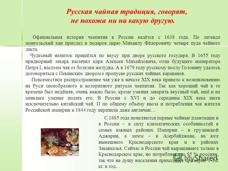 Русская чайная традиция, говорят, не похожа ни на какую другую. Официальная история чаепития в России ведётся с 1638 года. По легенде монгольский хан прислал в подарок царю Михаилу Фёдоровичу четыре пуда чайного листа. Чудесный напиток пришёлся по вк