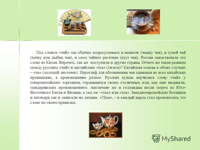 Под словом « чай » мы обычно подразумеваем и напиток (чашку чая), и сухой чай (пачку или цыбик чая), и само чайное растение (куст чая). Россия заимствовала это слово из Китая. Впрочем, так же поступили и другие страны. Отчего же такая разница между р