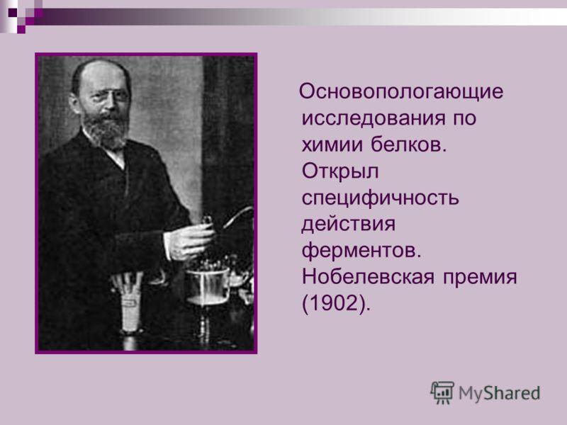 Основопологающие исследования по химии белков. Открыл специфичность действия ферментов. Нобелевская премия (1902).