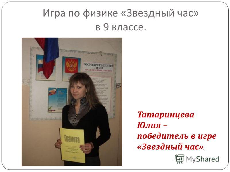 Игра по физике « Звездный час » в 9 классе. Татаринцева Юлия – победитель в игре « Звездный час ».