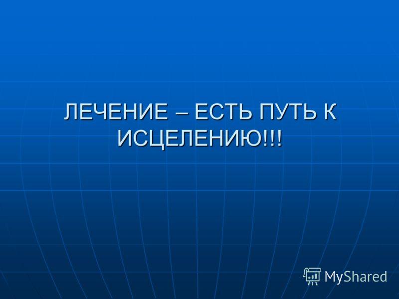 ЛЕЧЕНИЕ – ЕСТЬ ПУТЬ К ИСЦЕЛЕНИЮ!!!